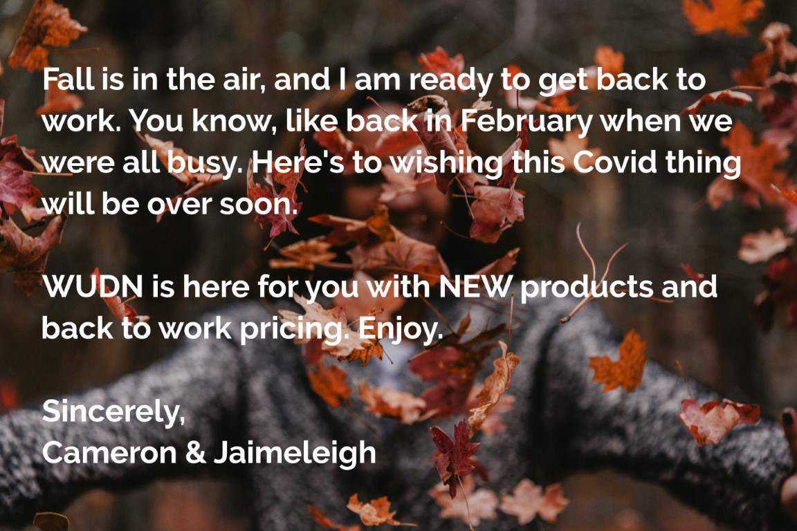 Fall is in the air, and I am ready to get back to work. You know, like back in February when we were all busy. Here's to wishing this Covid thing will be over soon.   WUDN is here for you with NEW products and back to work pricing. Enjoy.    Sincerely, Cameron & Jaimeleigh